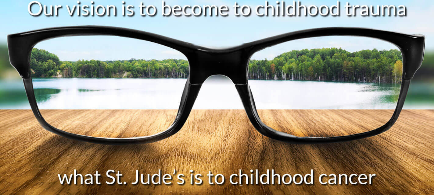 Our vision is to become to childhood trauma what St. Judes is to childhood cancer